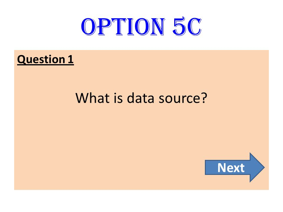 Option 5C Question 1 What is data source Next