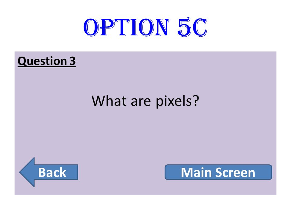 Option 5C Question 3 What are pixels Back Main Screen