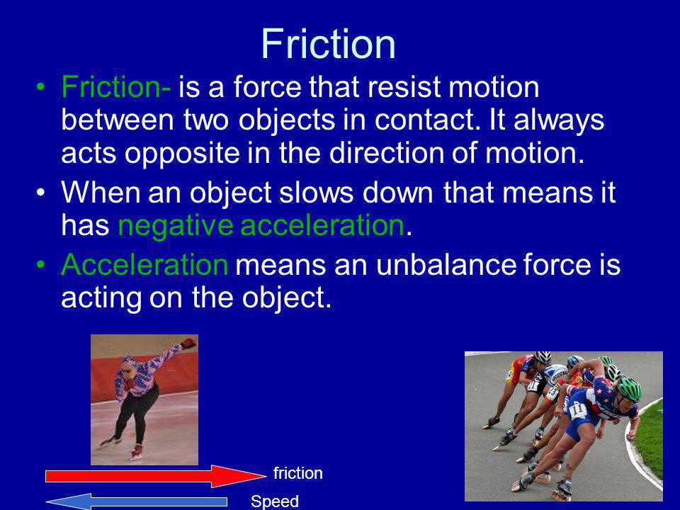 Friction Friction- is a force that resist motion between two objects in contact. It always acts opposite in the direction of motion.