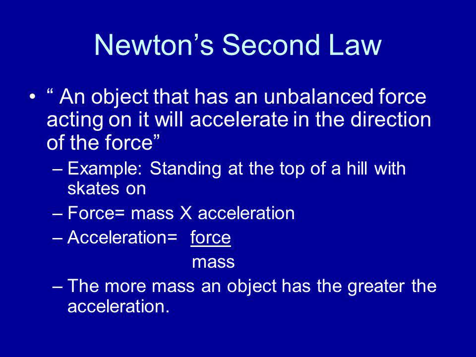 Newton's Second Law An object that has an unbalanced force acting on it will accelerate in the direction of the force