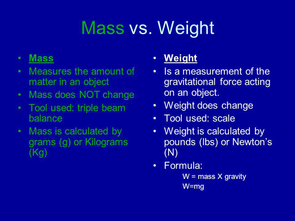 Mass vs. Weight Mass Measures the amount of matter in an object