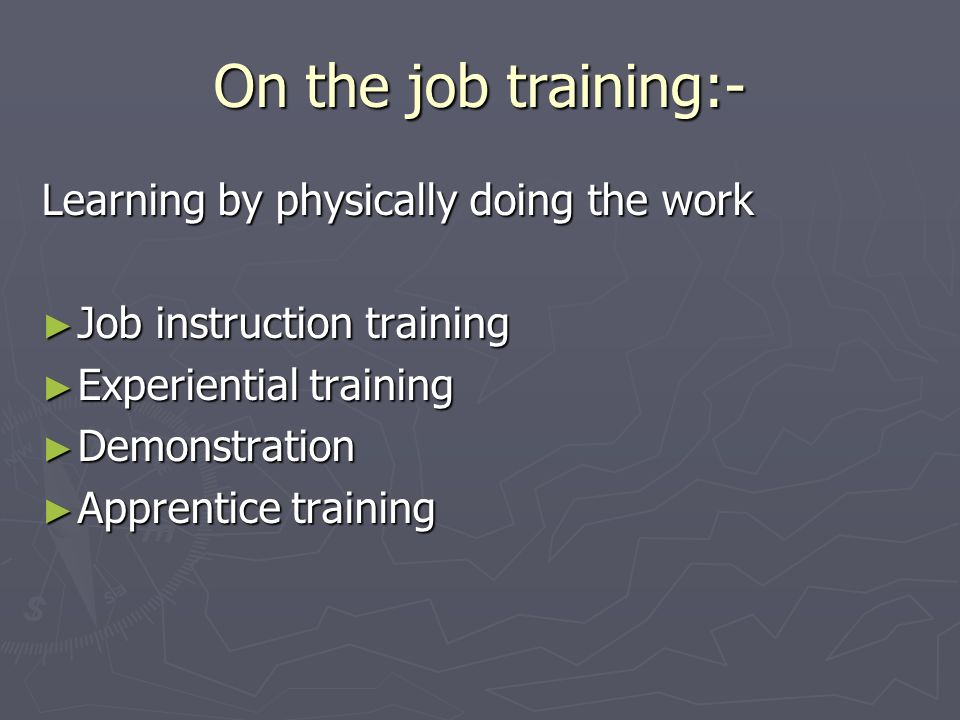 On the job training:- Learning by physically doing the work
