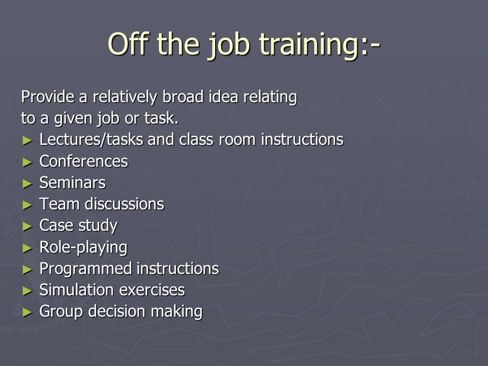 Off the job training:- Provide a relatively broad idea relating