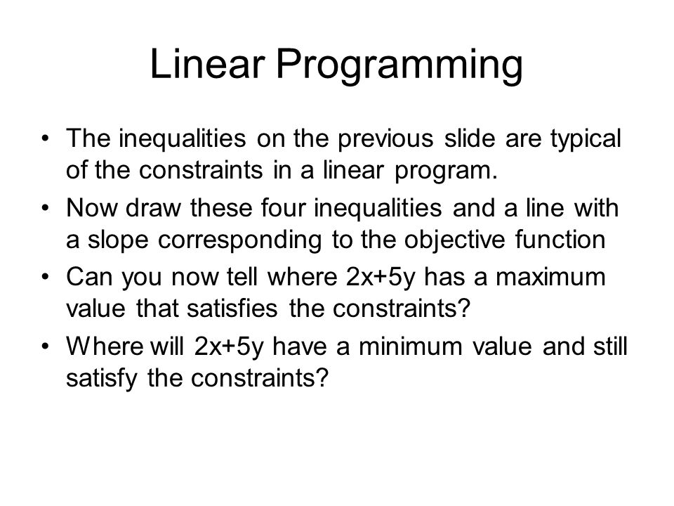Linear Programming The inequalities on the previous slide are typical of the constraints in a linear program.
