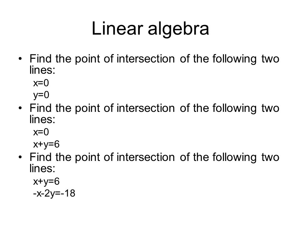 Linear algebra Find the point of intersection of the following two lines: x=0 y=0 x+y=6 -x-2y=-18