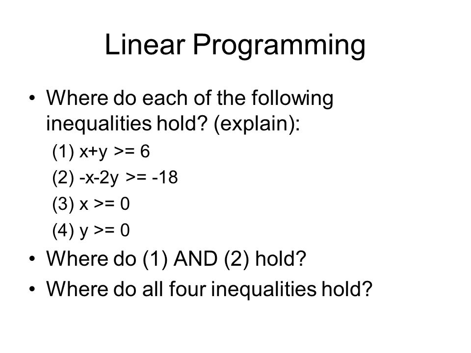 Linear Programming Where do each of the following inequalities hold (explain): (1) x+y >= 6. (2) -x-2y >= -18.
