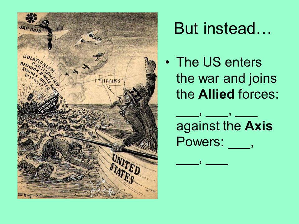 But instead… The US enters the war and joins the Allied forces: ___, ___, ___ against the Axis Powers: ___, ___, ___.