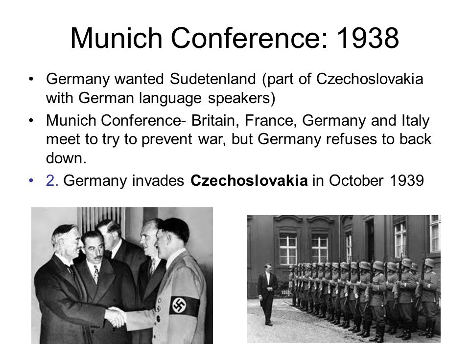 Munich Conference: 1938 Germany wanted Sudetenland (part of Czechoslovakia with German language speakers)