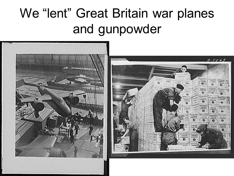 We lent Great Britain war planes and gunpowder