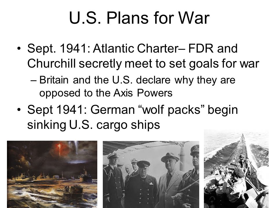 U.S. Plans for War Sept. 1941: Atlantic Charter– FDR and Churchill secretly meet to set goals for war.
