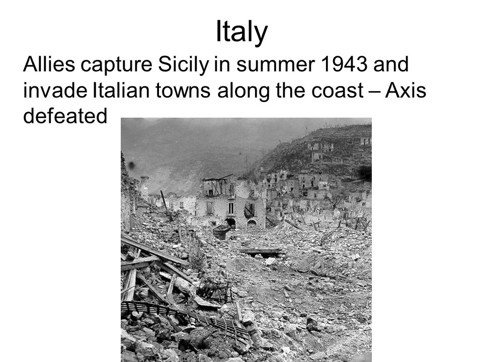 Italy Allies capture Sicily in summer 1943 and invade Italian towns along the coast – Axis defeated.