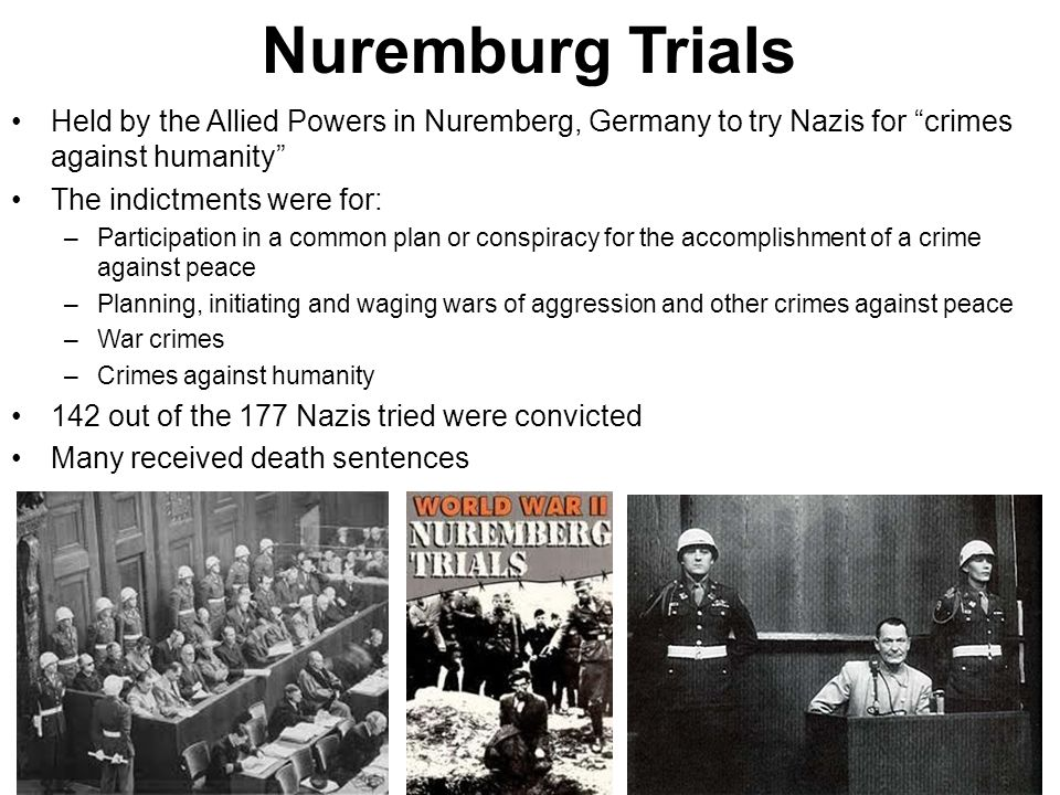 Nuremburg Trials Held by the Allied Powers in Nuremberg, Germany to try Nazis for crimes against humanity