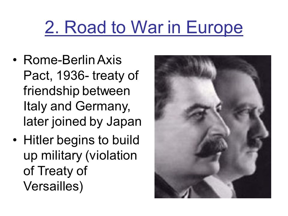 2. Road to War in Europe Rome-Berlin Axis Pact, 1936- treaty of friendship between Italy and Germany, later joined by Japan.