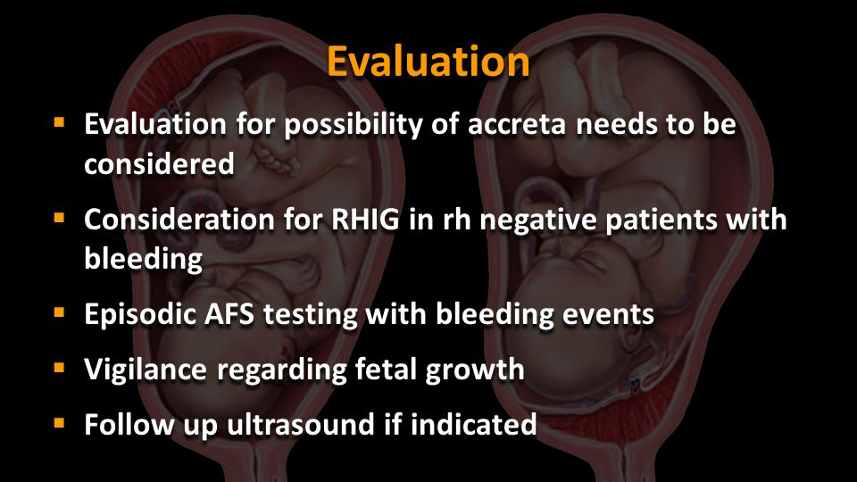 Evaluation Evaluation for possibility of accreta needs to be considered. Consideration for RHIG in rh negative patients with bleeding.