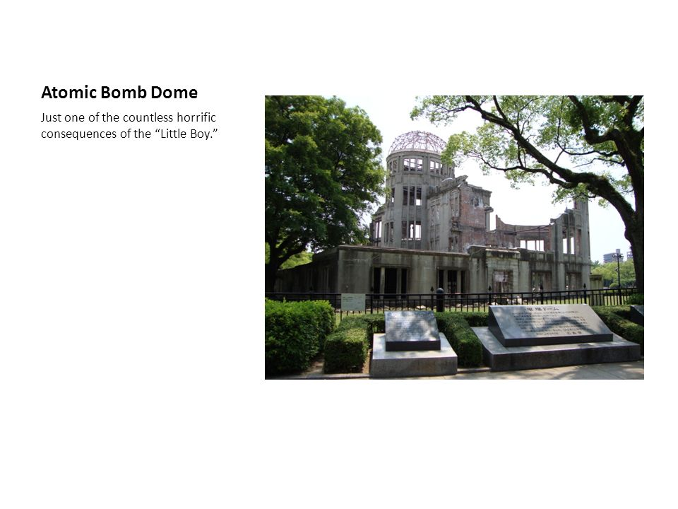 Atomic Bomb Dome Just one of the countless horrific consequences of the Little Boy.