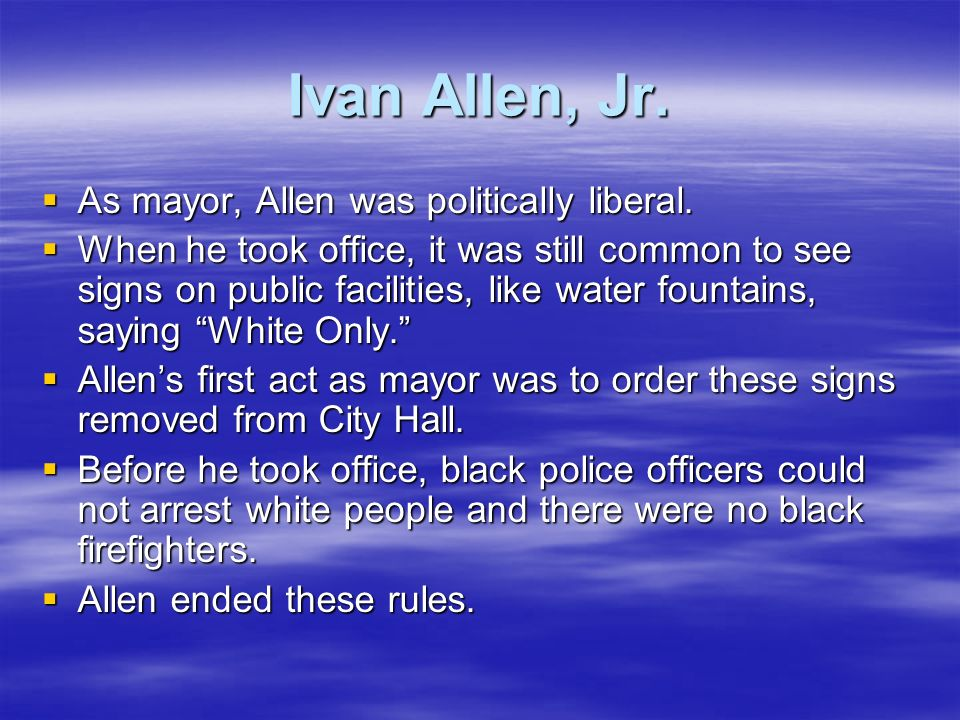 Ivan Allen, Jr. As mayor, Allen was politically liberal.