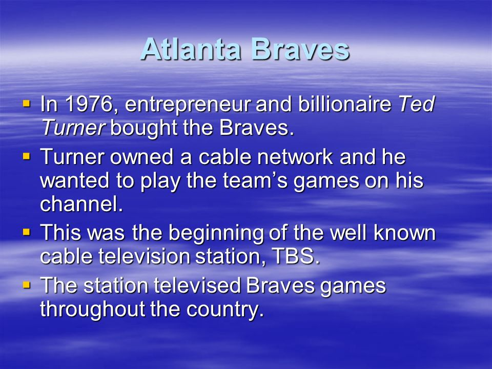Atlanta Braves In 1976, entrepreneur and billionaire Ted Turner bought the Braves.