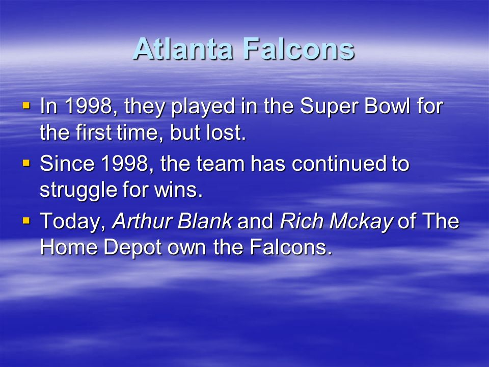 Atlanta Falcons In 1998, they played in the Super Bowl for the first time, but lost. Since 1998, the team has continued to struggle for wins.