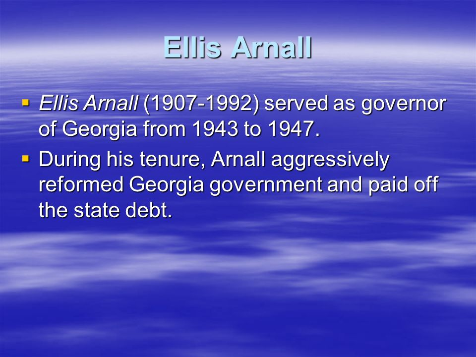 Ellis Arnall Ellis Arnall (1907-1992) served as governor of Georgia from 1943 to 1947.