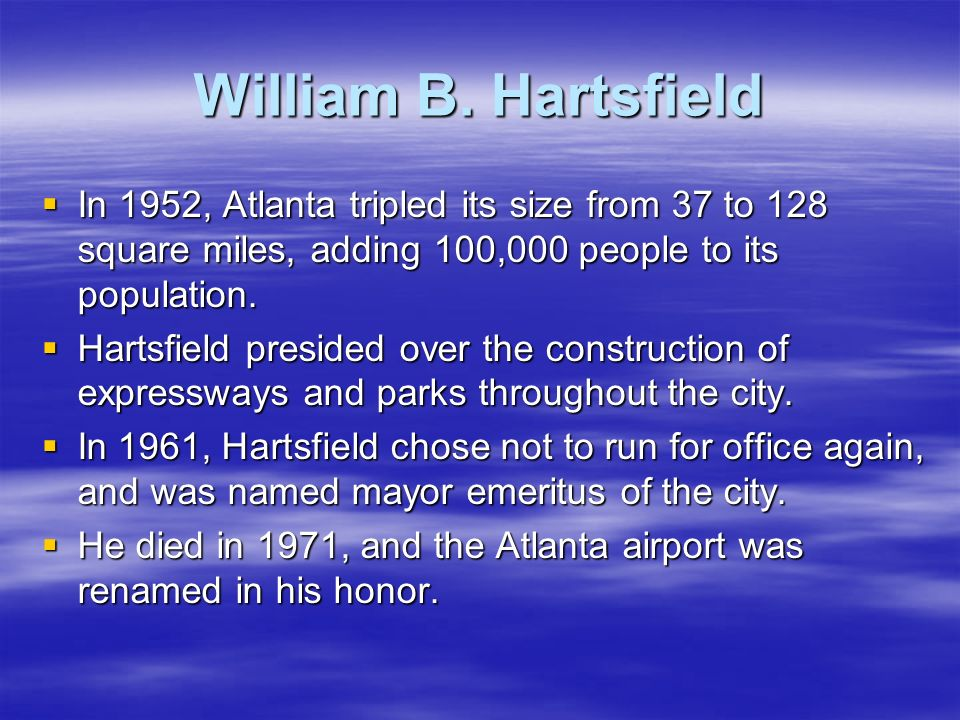 William B. Hartsfield In 1952, Atlanta tripled its size from 37 to 128 square miles, adding 100,000 people to its population.