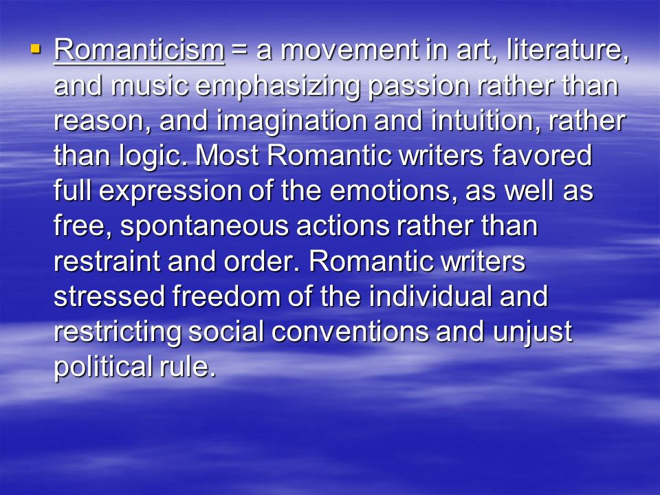 Romanticism = a movement in art, literature, and music emphasizing passion rather than reason, and imagination and intuition, rather than logic.