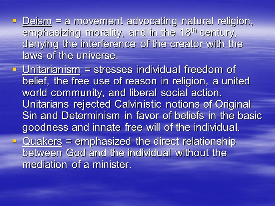 Deism = a movement advocating natural religion, emphasizing morality, and in the 18th century, denying the interference of the creator with the laws of the universe.