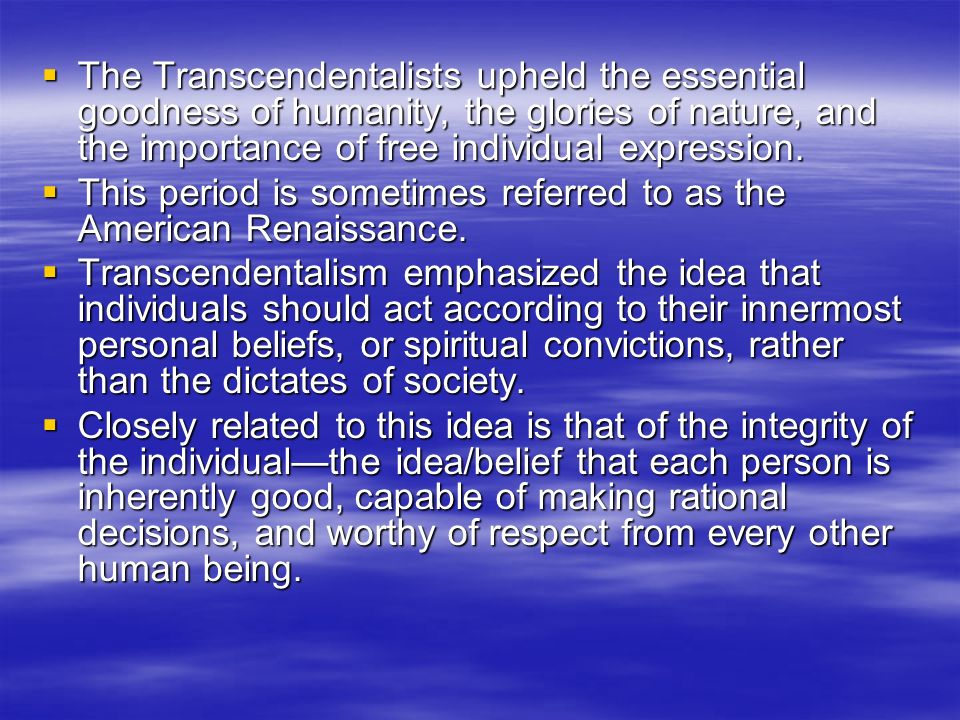 The Transcendentalists upheld the essential goodness of humanity, the glories of nature, and the importance of free individual expression.