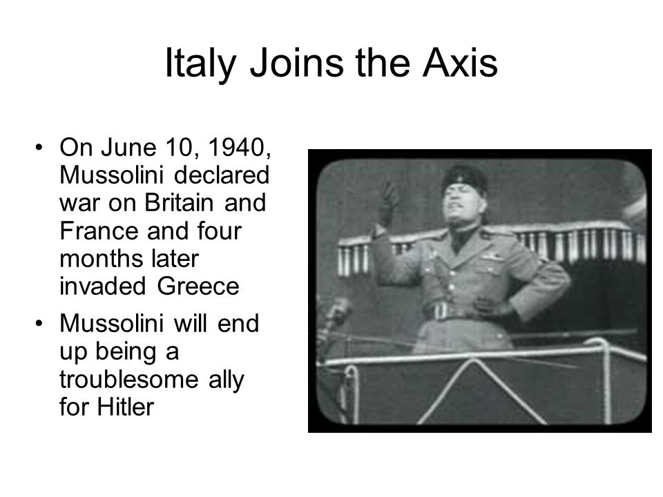 Italy Joins the Axis On June 10, 1940, Mussolini declared war on Britain and France and four months later invaded Greece.