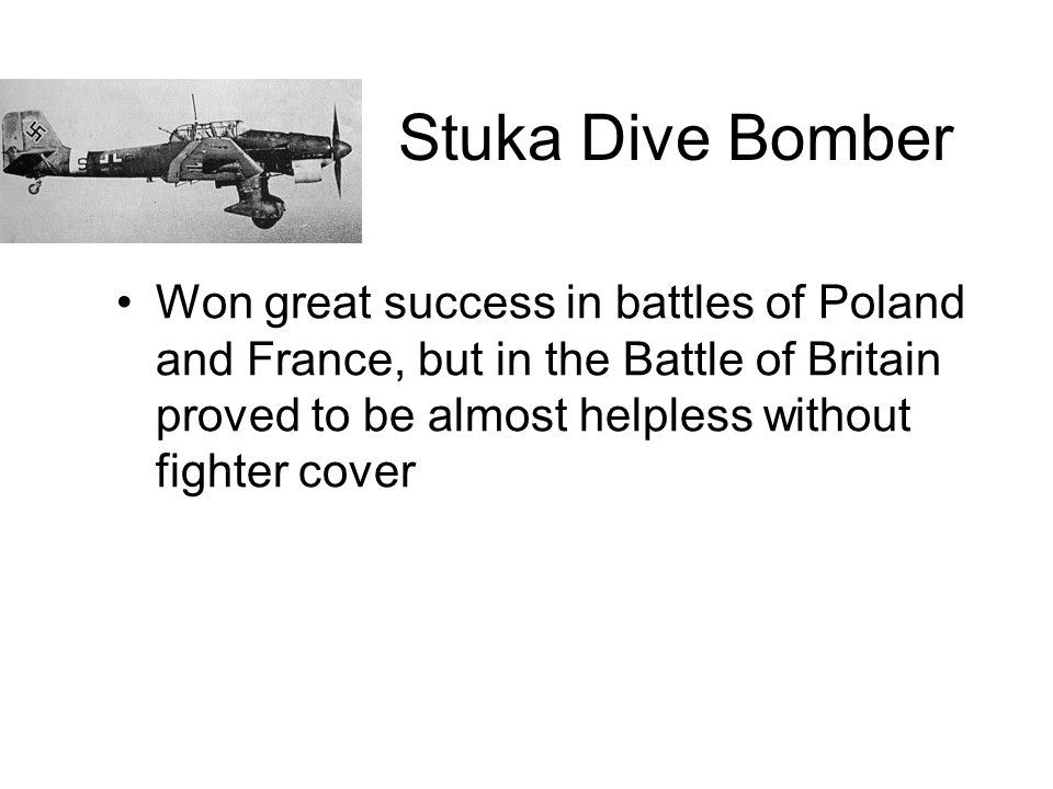 Stuka Dive Bomber Won great success in battles of Poland and France, but in the Battle of Britain proved to be almost helpless without fighter cover.
