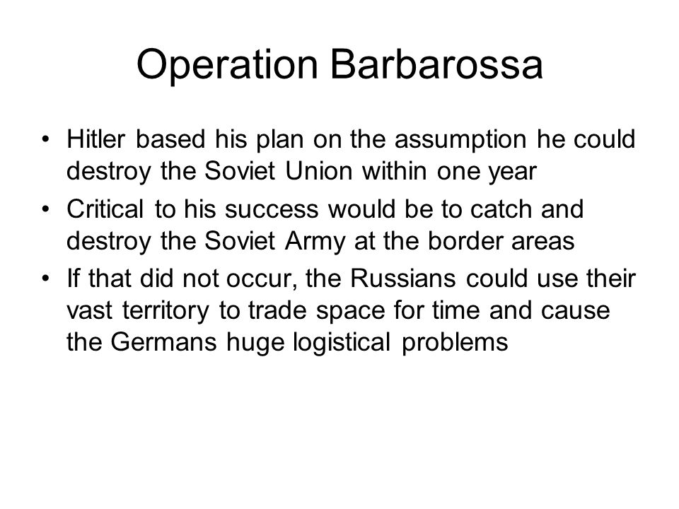 Operation Barbarossa Hitler based his plan on the assumption he could destroy the Soviet Union within one year.