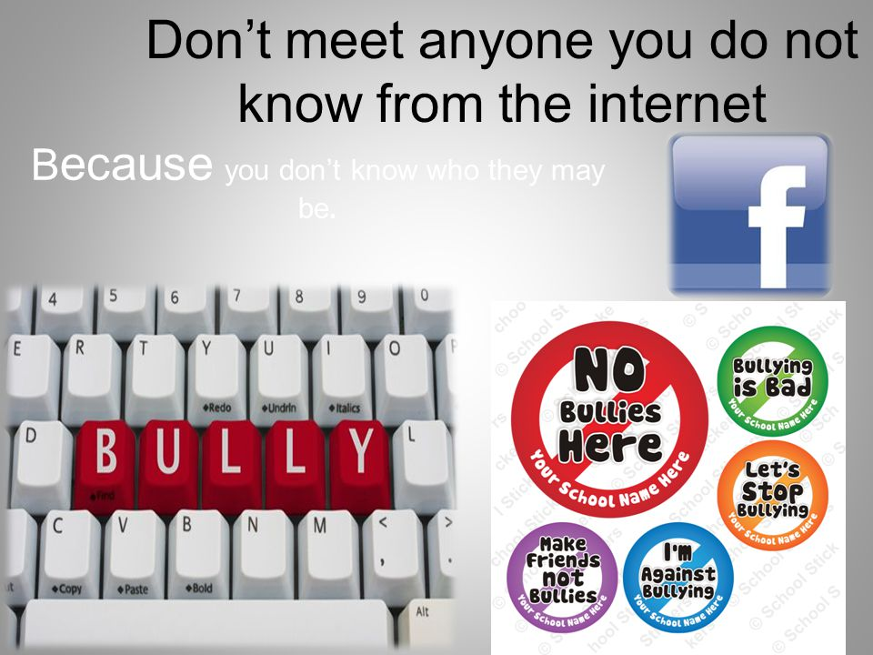 Don't meet anyone you do not know from the internet