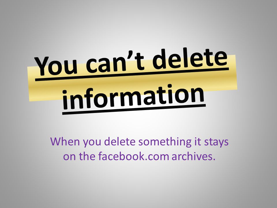 You can't delete information
