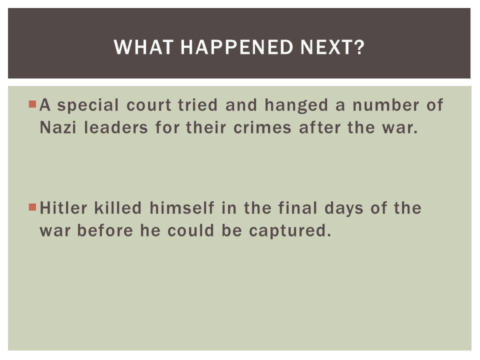 What Happened Next A special court tried and hanged a number of Nazi leaders for their crimes after the war.