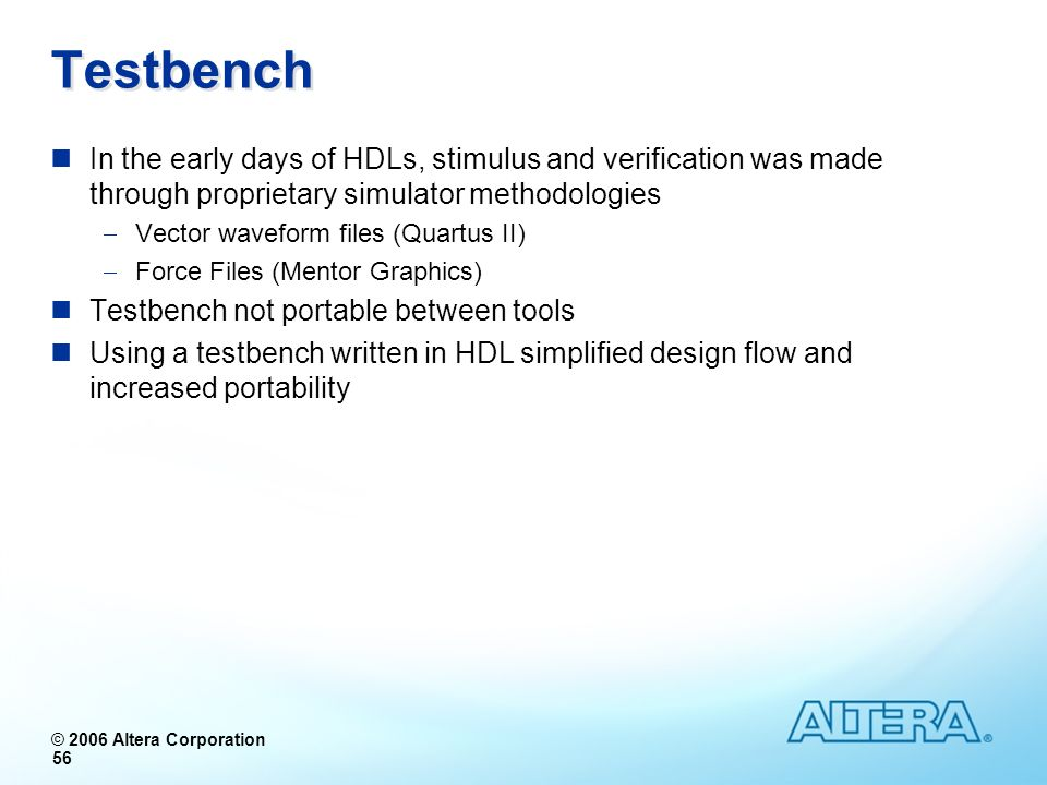 Testbench In the early days of HDLs, stimulus and verification was made through proprietary simulator methodologies.