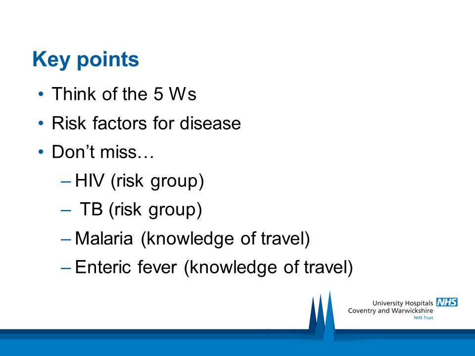 Key points Think of the 5 Ws Risk factors for disease Don't miss…