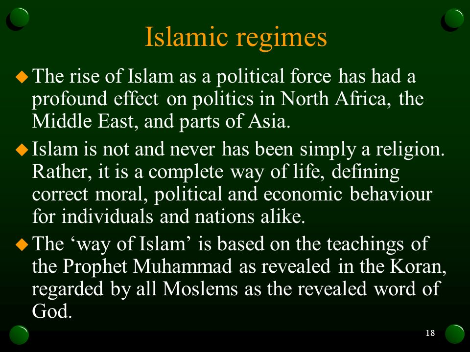 Islamic regimes The rise of Islam as a political force has had a profound effect on politics in North Africa, the Middle East, and parts of Asia.