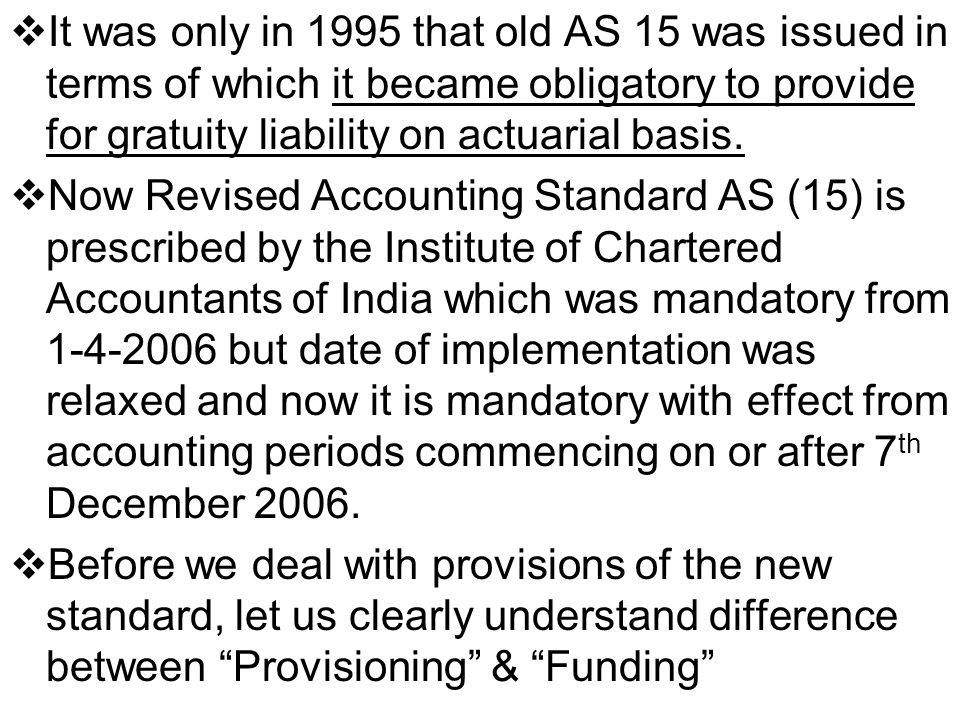 It was only in 1995 that old AS 15 was issued in terms of which it became obligatory to provide for gratuity liability on actuarial basis.