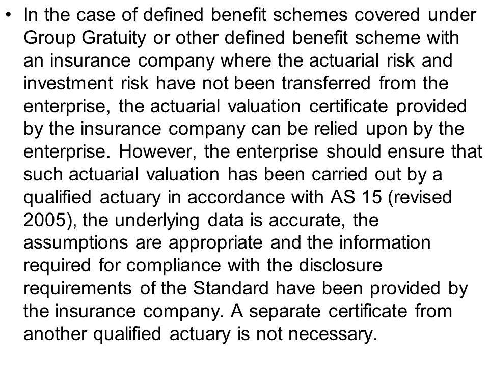 In the case of defined benefit schemes covered under Group Gratuity or other defined benefit scheme with an insurance company where the actuarial risk and investment risk have not been transferred from the enterprise, the actuarial valuation certificate provided by the insurance company can be relied upon by the enterprise.