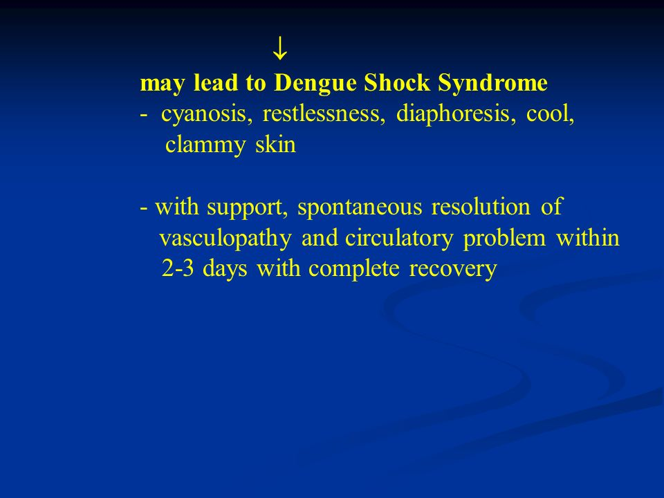  may lead to Dengue Shock Syndrome. - cyanosis, restlessness, diaphoresis, cool, clammy skin.