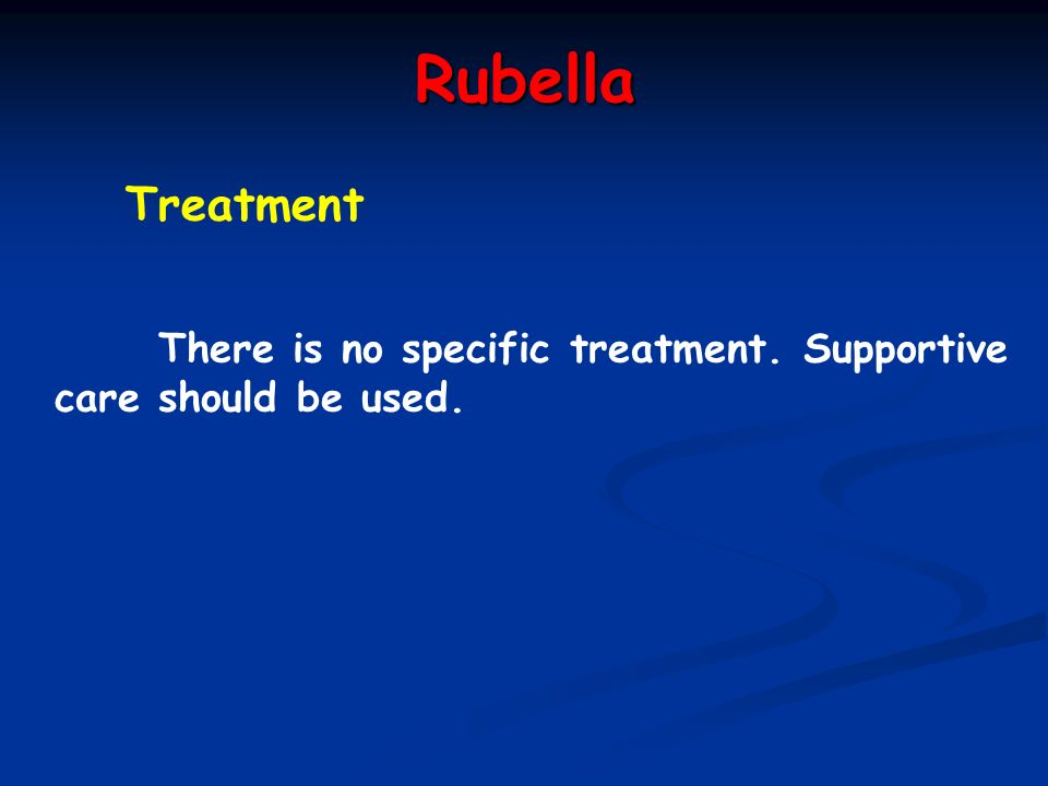 Rubella Treatment There is no specific treatment. Supportive