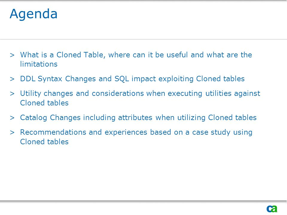 Agenda What is a Cloned Table, where can it be useful and what are the limitations. DDL Syntax Changes and SQL impact exploiting Cloned tables.