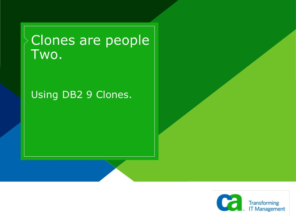 Clones are people Two. Using DB2 9 Clones.