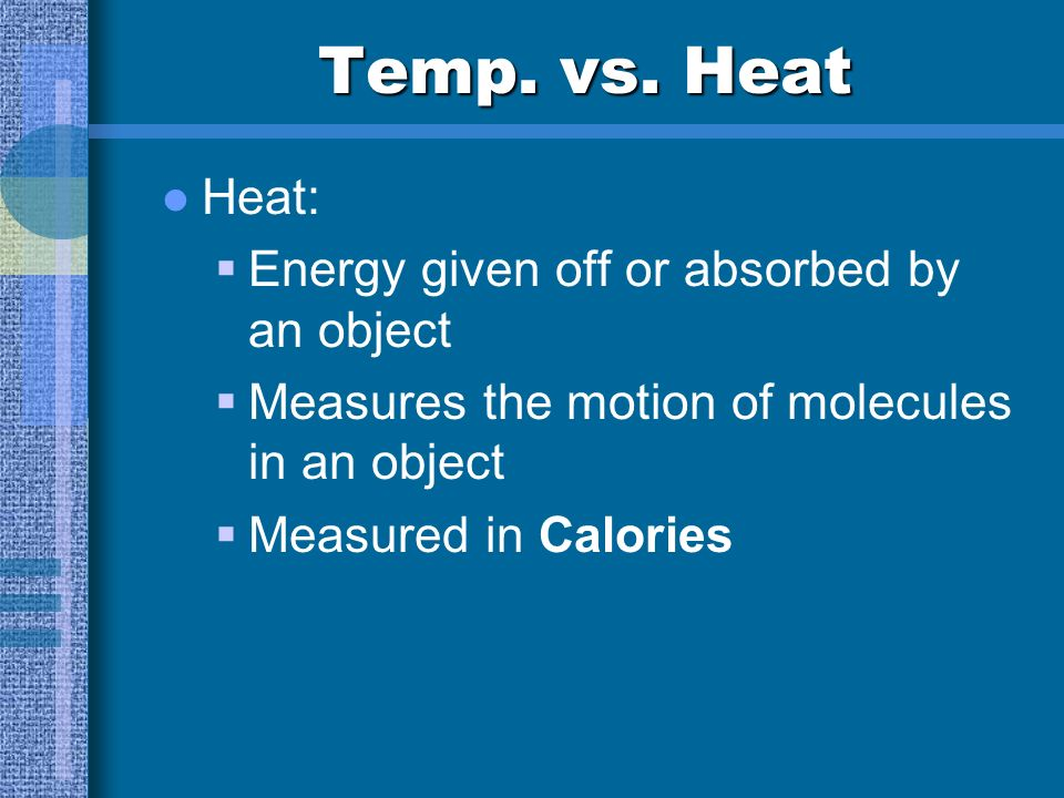 Temp. vs. Heat Heat: Energy given off or absorbed by an object