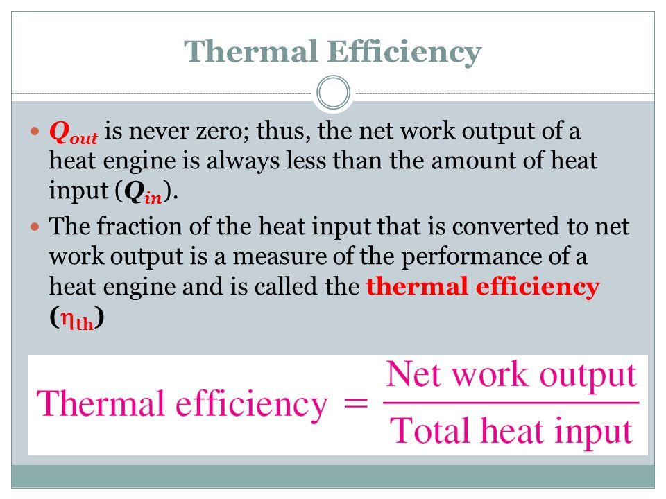 Thermal Efficiency Qout is never zero; thus, the net work output of a heat engine is always less than the amount of heat input (Qin).