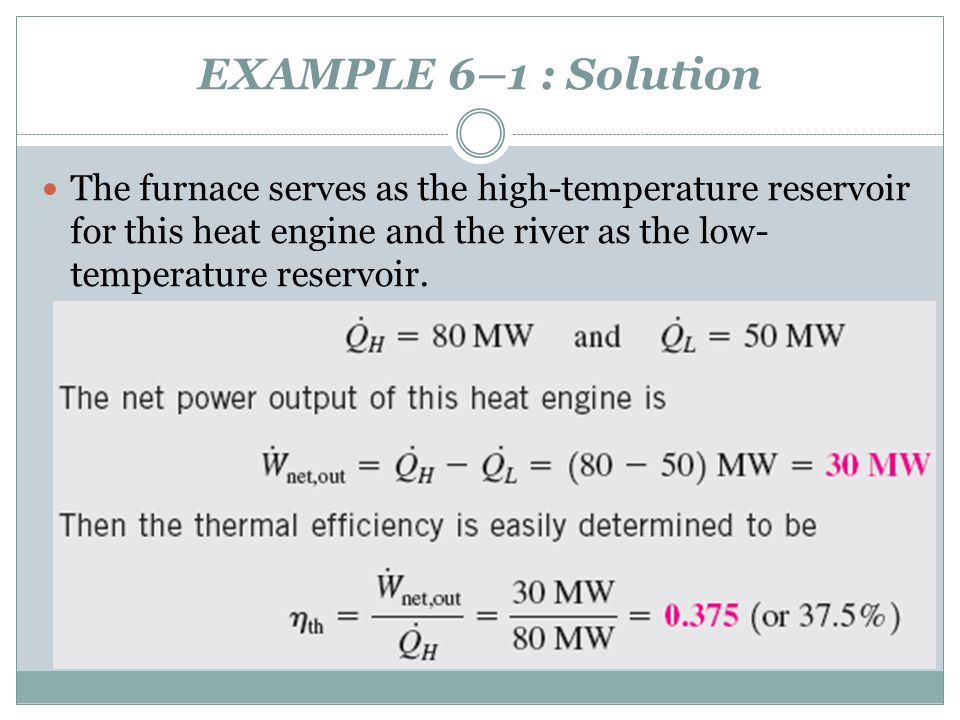 EXAMPLE 6–1 : Solution The furnace serves as the high-temperature reservoir for this heat engine and the river as the low-temperature reservoir.