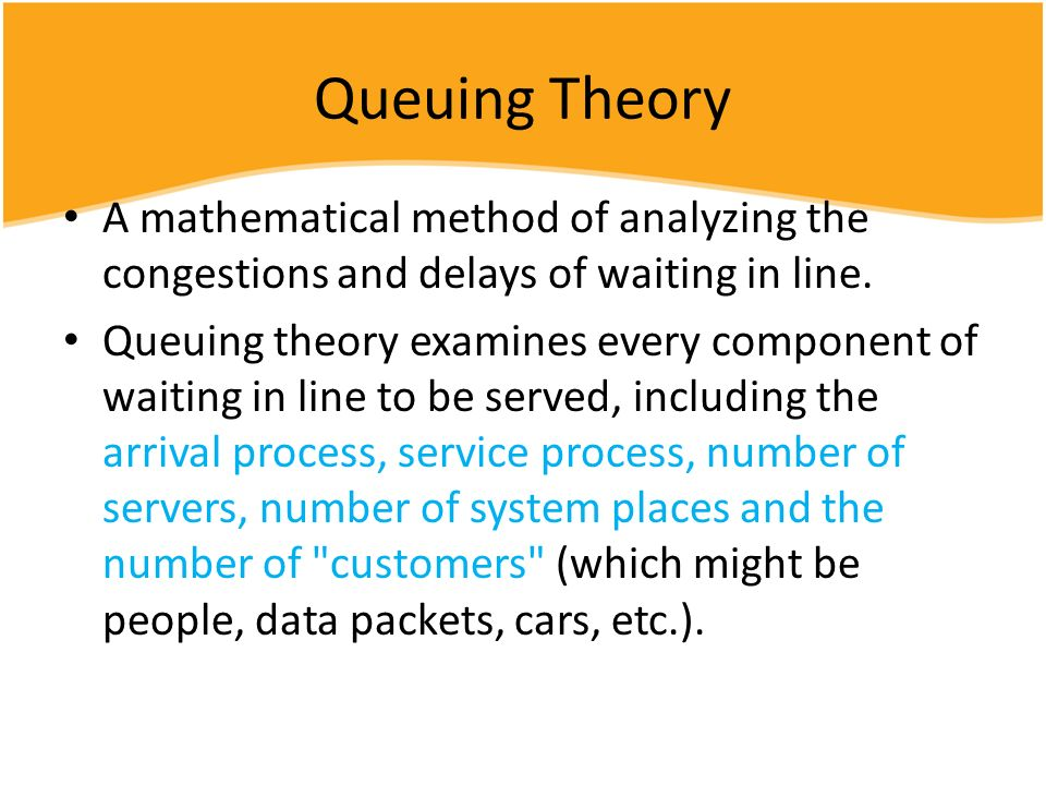 Queuing Theory A mathematical method of analyzing the congestions and delays of waiting in line.