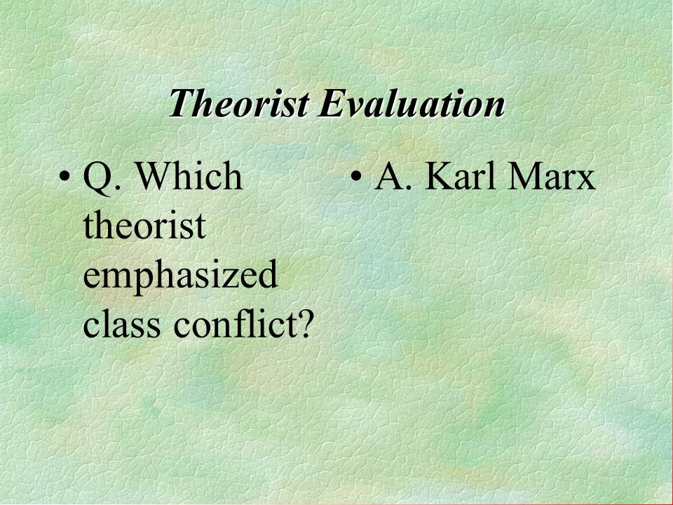 Q. Which theorist emphasized class conflict A. Karl Marx