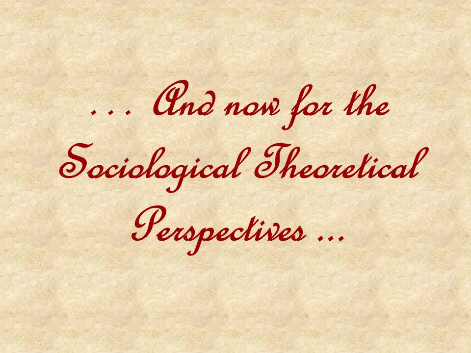 … And now for the Sociological Theoretical Perspectives ...