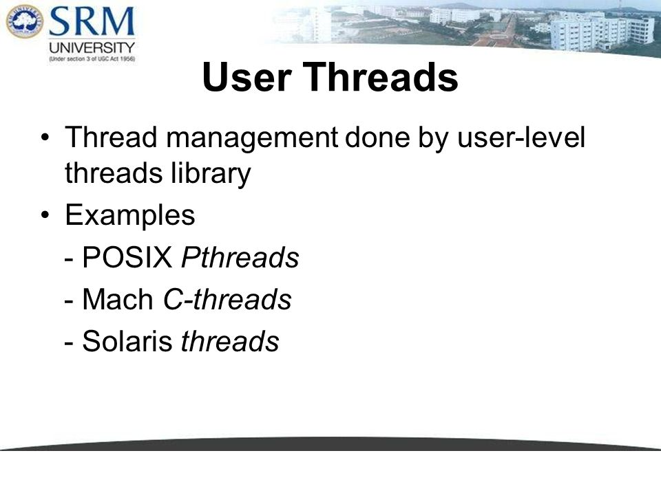 User Threads Thread management done by user-level threads library