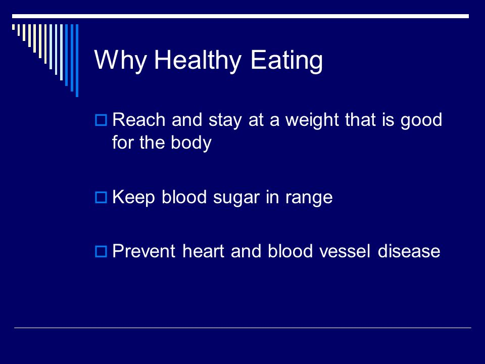 Why Healthy Eating Reach and stay at a weight that is good for the body. Keep blood sugar in range.